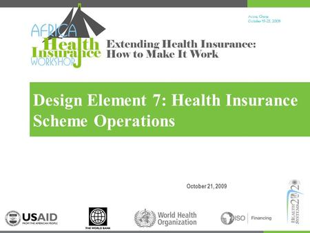 Accra, Ghana October 19-23, 200 9 Extending Health Insurance: How to Make It Work Design Element 7: Health Insurance Scheme Operations October 21, 2009.