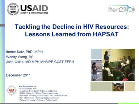 Tackling the Decline in HIV Resources: Lessons Learned from HAPSAT Itamar Katz, PhD, MPhil Wendy Wong, BS John Osika, MD,MPH,MHMPP,CCST,FFPH December 2011.