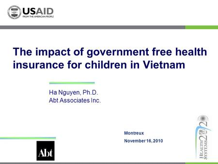 The impact of government free health insurance for children in Vietnam Ha Nguyen, Ph.D. Abt Associates Inc. Montreux November 16, 2010.