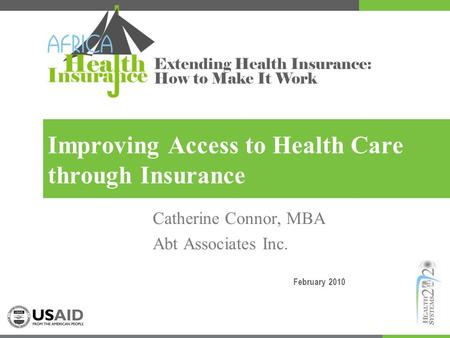 Extending Health Insurance: How to Make It Work Improving Access to Health Care through Insurance Catherine Connor, MBA Abt Associates Inc. February 2010.