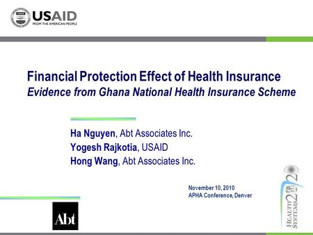 Financial Protection Effect of Health Insurance Evidence from Ghana National Health Insurance Scheme Ha Nguyen, Abt Associates Inc. Yogesh Rajkotia, USAID.