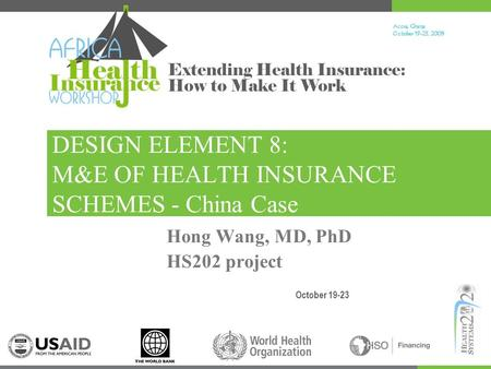 Accra, Ghana October 19-23, 200 9 Extending Health Insurance: How to Make It Work DESIGN ELEMENT 8: M&E OF HEALTH INSURANCE SCHEMES - China Case October.