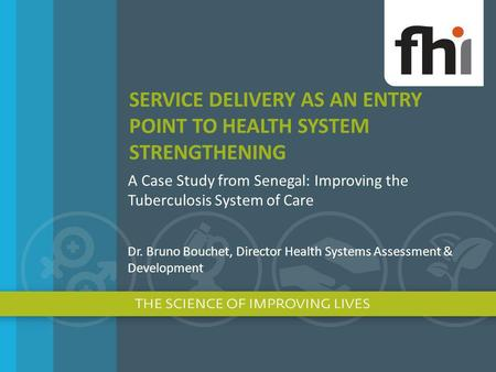 SERVICE DELIVERY AS AN ENTRY POINT TO HEALTH SYSTEM STRENGTHENING A Case Study from Senegal: Improving the Tuberculosis System of Care Dr. Bruno Bouchet,