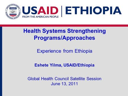 Health Systems Strengthening Programs/Approaches Experience from Ethiopia Eshete Yilma, USAID/Ethiopia Global Health Council Satellite Session June.