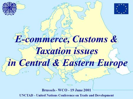 E-commerce, Customs & Taxation issues in Central & Eastern Europe Brussels - WCO - 19 June 2001 UNCTAD - United Nations Conference on Trade and Development.