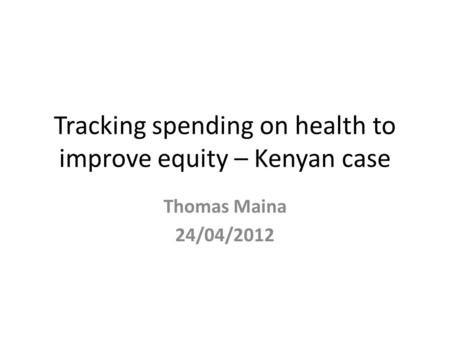 Tracking spending on health to improve equity – Kenyan case Thomas Maina 24/04/2012.