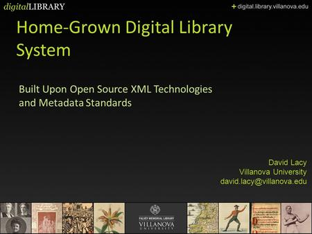 Home-Grown Digital Library System Built Upon Open Source XML Technologies and Metadata Standards David Lacy Villanova University