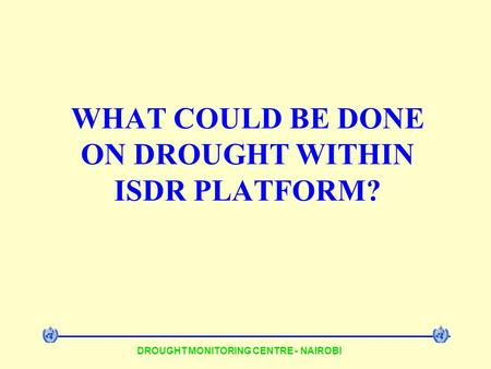 DROUGHT MONITORING CENTRE - NAIROBI WHAT COULD BE DONE ON DROUGHT WITHIN ISDR PLATFORM?
