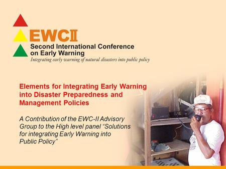 Elements for Integrating Early Warning into Disaster Preparedness and Management Policies A Contribution of the EWC-II Advisory Group to the High level.
