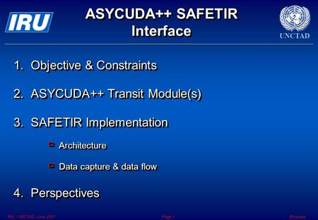 UNCTAD BrusselsIRU / UNCTAD June 2001Page 1 ASYCUDA++ SAFETIR Interface 1.Objective & Constraints 2.ASYCUDA++ Transit Module(s) 3.SAFETIR Implementation.
