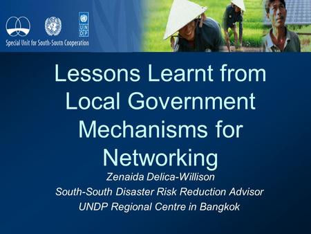 Lessons Learnt from Local Government Mechanisms for Networking Zenaida Delica-Willison South-South Disaster Risk Reduction Advisor UNDP Regional Centre.