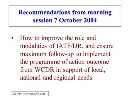 Recommendations from morning session 7 October 2004 How to improve the role and modalities of IATF/DR, and ensure maximum follow-up to implement the programme.