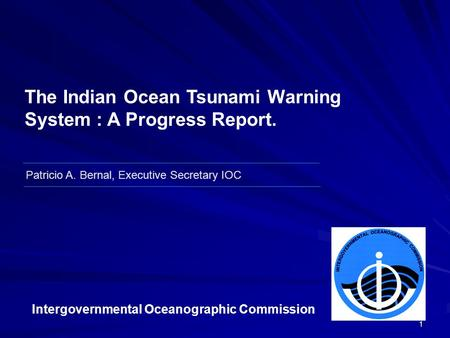 1 Patricio A. Bernal, Executive Secretary IOC The Indian Ocean Tsunami Warning System : A Progress Report. Intergovernmental Oceanographic Commission.