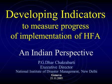 Developing Indicators to measure progress of implementation of HFA An Indian Perspective P.G.Dhar Chakrabarti Executive Director National Institute of.