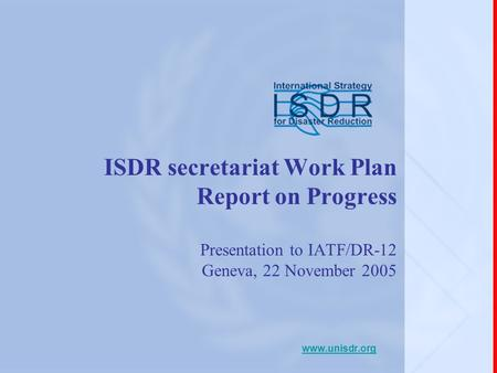 ISDR secretariat Work Plan Report on Progress Presentation to IATF/DR-12 Geneva, 22 November 2005 www.unisdr.org.