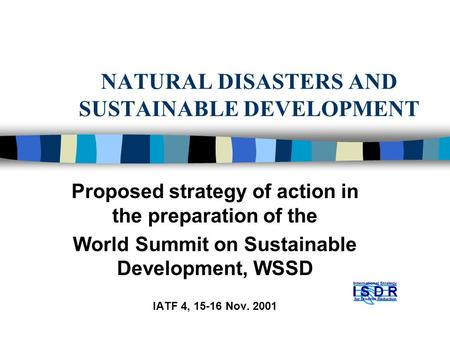 NATURAL DISASTERS AND SUSTAINABLE DEVELOPMENT Proposed strategy of action in the preparation of the World Summit on Sustainable Development, WSSD IATF.