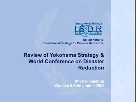 Www.unisdr.org 8 th IATF meeting, Geneva, 5-6 November 2003 Review of Yokohama Strategy & World Conference on Disaster Reduction 8 th IATF meeting Geneva.