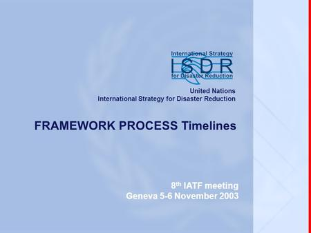 Www.unisdr.org 8 th IATF meeting, Geneva, 5-6 November 2003 FRAMEWORK PROCESS Timelines 8 th IATF meeting Geneva 5-6 November 2003 United Nations International.