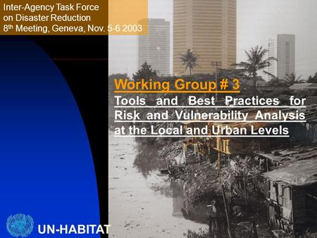 UN-HABITAT Inter-Agency Task Force on Disaster Reduction 8 th Meeting, Geneva, Nov. 5-6 2003 Working Group # 3 Tools and Best Practices for Risk and Vulnerability.