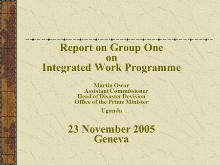 Report on Group One on Integrated Work Programme Martin Owor Assistant Commissioner Head of Disaster Devision Office of the Prime Minister Uganda 23 November.