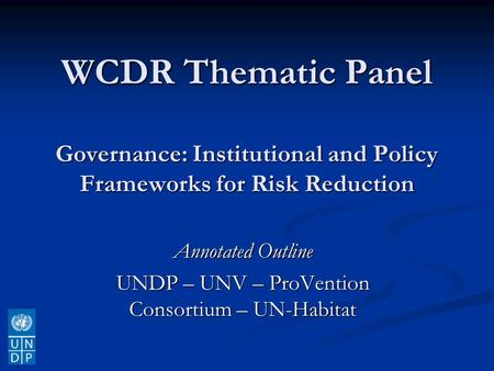 WCDR Thematic Panel Governance: Institutional and Policy Frameworks for Risk Reduction Annotated Outline UNDP – UNV – ProVention Consortium – UN-Habitat.