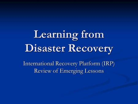 Learning from Disaster Recovery International Recovery Platform (IRP) Review of Emerging Lessons.