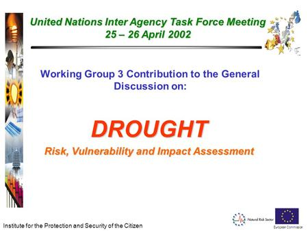 European Commission Institute for the Protection and Security of the Citizen Working Group 3 Contribution to the General Discussion on: DROUGHT Risk, Vulnerability.