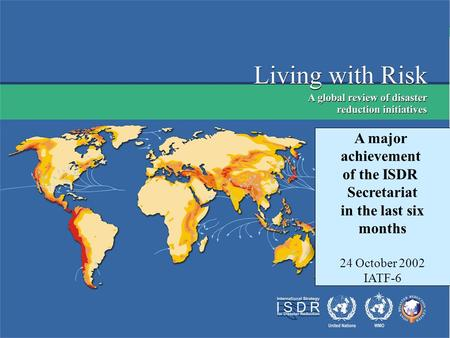 Living with Risk Preliminary version Geneva, July 2002 A major achievement of the ISDR Secretariat in the last six months 24 October 2002 IATF-6.