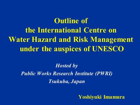 Outline of the International Centre on Water Hazard and Risk Management under the auspices of UNESCO Hosted by Public Works Research Institute (PWRI) Tsukuba,