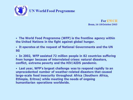 UN World Food Programme For EWCII Bonn, 16-18 October 2003 The World Food Programme (WFP) is the frontline agency within the United Nations in the fight.