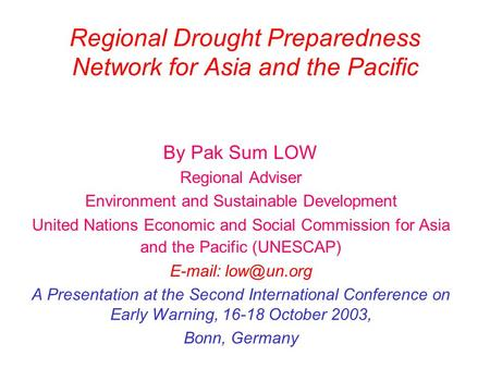 Regional Drought Preparedness Network for Asia and the Pacific By Pak Sum LOW Regional Adviser Environment and Sustainable Development United Nations Economic.