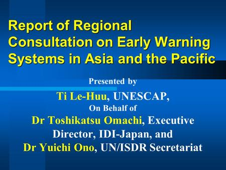 Report of Regional Consultation on Early Warning Systems in Asia and the Pacific Presented by Ti Le-Huu, UNESCAP, On Behalf of Dr Toshikatsu Omachi, Executive.