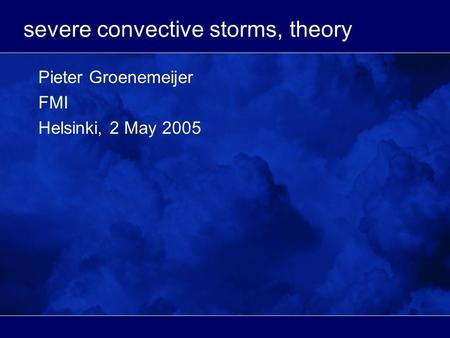 Severe convective storms, theory Pieter Groenemeijer FMI Helsinki, 2 May 2005.
