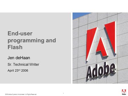 2006 Adobe Systems Incorporated. All Rights Reserved. 1 End-user programming and Flash Jen deHaan Sr. Technical Writer April 23 rd 2006.