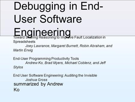 Debugging in End- User Software Engineering summarized by Andrew Ko Toward Sharing Reasoning to Improve Fault Localization in Spreadsheets Joey Lawrance,