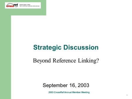 1 2003 CrossRef Annual Member Meeting Strategic Discussion Beyond Reference Linking? September 16, 2003.