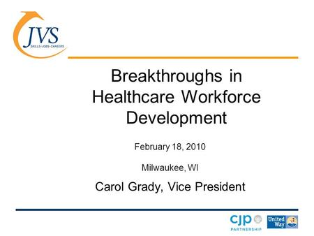 1 Breakthroughs in Healthcare Workforce Development February 18, 2010 Milwaukee, WI Carol Grady, Vice President.
