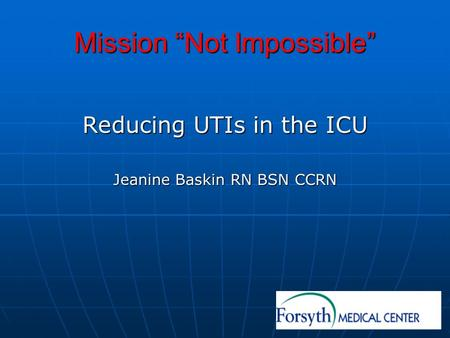Mission Not Impossible Reducing UTIs in the ICU Jeanine Baskin RN BSN CCRN.