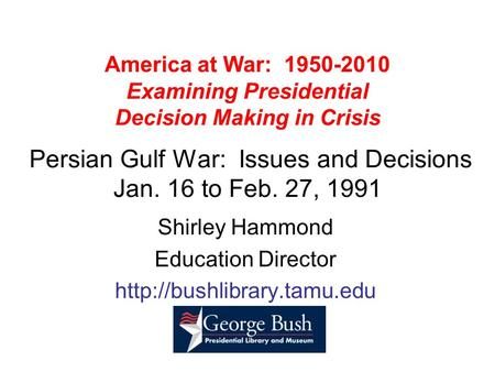 America at War: 1950-2010 Examining Presidential Decision Making in Crisis Persian Gulf War: Issues and Decisions Jan. 16 to Feb. 27, 1991 Shirley Hammond.