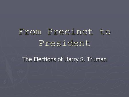 From Precinct to President The Elections of Harry S. Truman.
