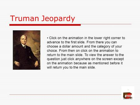Truman Jeopardy Click on the animation in the lower right corner to advance to the first slide. From there you can choose a dollar amount and the category.