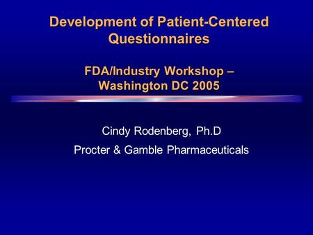 Development of Patient-Centered Questionnaires FDA/Industry Workshop – Washington DC 2005 Cindy Rodenberg, Ph.D Procter & Gamble Pharmaceuticals.