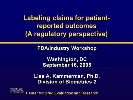 Labeling claims for patient- reported outcomes (A regulatory perspective) FDA/Industry Workshop Washington, DC September 16, 2005 Lisa A. Kammerman, Ph.D.