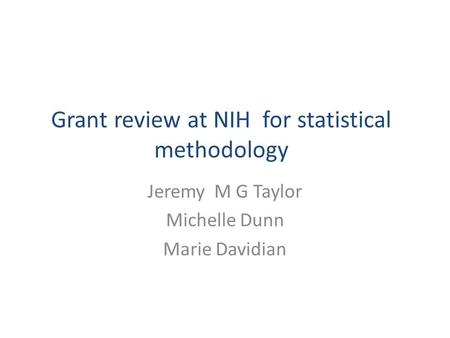 Grant review at NIH for statistical methodology Jeremy M G Taylor Michelle Dunn Marie Davidian.