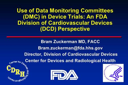 Use of Data Monitoring Committees (DMC) in Device Trials: An FDA Division of Cardiovascular Devices (DCD) Perspective Bram Zuckerman MD, FACC Bram.zuckerman@fda.hhs.gov.