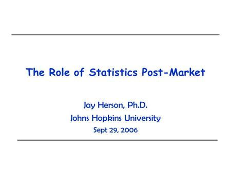 The Role of Statistics Post-Market Jay Herson, Ph.D. Johns Hopkins University Sept 29, 2006.