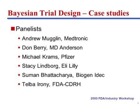 Delete these guides from slide master before printing or giving to the client 1 Bayesian Trial Design – Case studies Panelists Andrew Mugglin, Medtronic.
