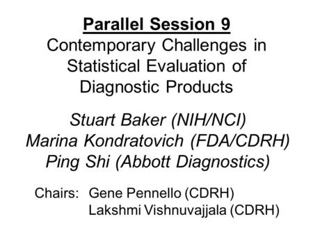 Parallel Session 9 Contemporary Challenges in Statistical Evaluation of Diagnostic Products Chairs:Gene Pennello (CDRH) Lakshmi Vishnuvajjala (CDRH) Stuart.