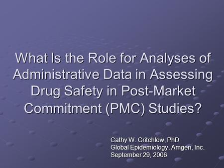 What Is the Role for Analyses of Administrative Data in Assessing Drug Safety in Post-Market Commitment (PMC) Studies? Cathy W. Critchlow, PhD Global Epidemiology,