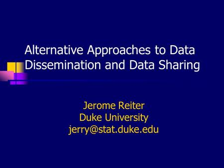 Alternative Approaches to Data Dissemination and Data Sharing Jerome Reiter Duke University